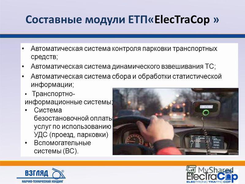Составные модули ЕТП«ElecTraCop » Автоматическая система контроля парковки транспортных средств; Автоматическая система динамического взвешивания ТС; Автоматическая система сбора и обработки статистической информации; Транспортно- информационные сист