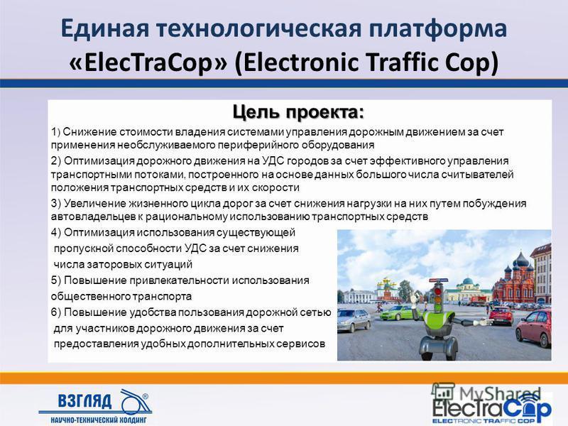 Единая технологическая платформа «ElecTraCop» (Electronic Traffic Cop) Цель проекта: 1 ) Снижение стоимости владения системами управления дорожным движением за счет применения необслуживаемого периферийного оборудования 2) Оптимизация дорожного движе
