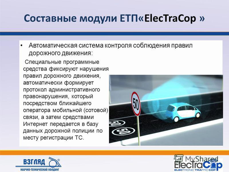 Составные модули ЕТП«ElecTraCop » Автоматическая система контроля соблюдения правил дорожного движения: Специальные программные средства фиксируют нарушения правил дорожного движения, автоматически формирует протокол административного правонарушения,
