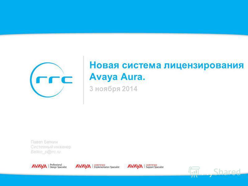 Новая система лицензирования Avaya Aura. 3 ноября 2014 Павел Белкин Системный инженер Belkin_p@rrc.ru