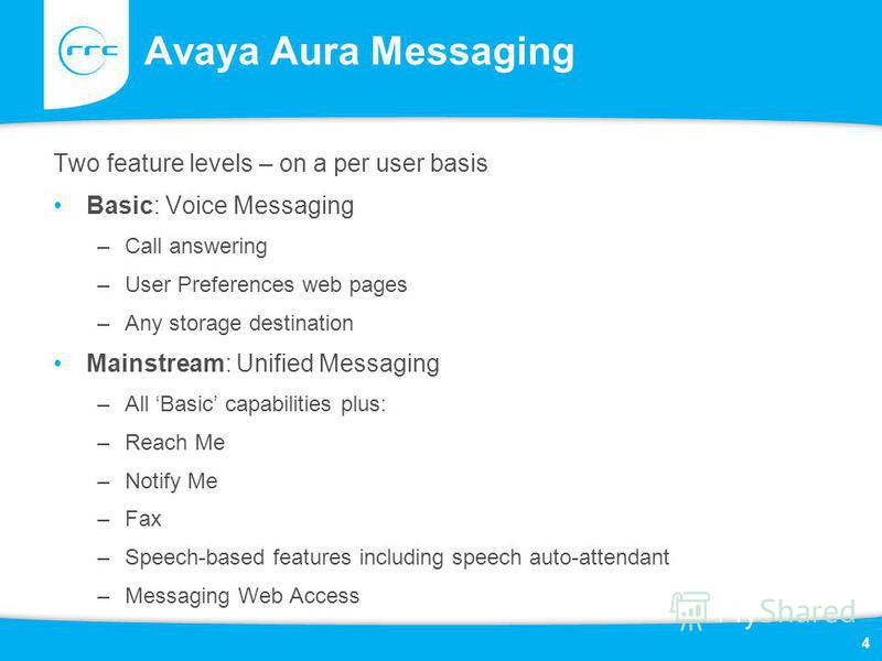 Avaya Aura Messaging Two feature levels – on a per user basis Basic: Voice Messaging –Call answering –User Preferences web pages –Any storage destination Mainstream: Unified Messaging –All Basic capabilities plus: –Reach Me –Notify Me –Fax –Speech-ba