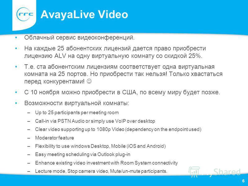 AvayaLive Video Облачный сервис видеоконференций. На каждые 25 абонентских лицензий дается право приобрести лицензию ALV на одну виртуальную комнату со скидкой 25%. Т.е. ста абонентским лицензиям соответствует одна виртуальная комната на 25 портов. Н