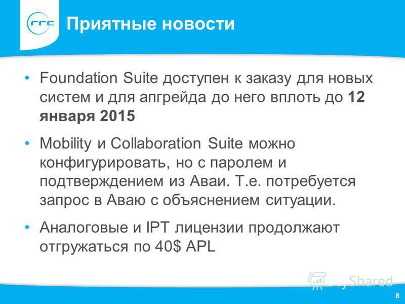 Приятные новости Foundation Suite доступен к заказу для новых систем и для апгрейда до него вплоть до 12 января 2015 Mobility и Collaboration Suite можно конфигурировать, но с паролем и подтверждением из Аваи. Т.е. потребуется запрос в Аваю с объясне