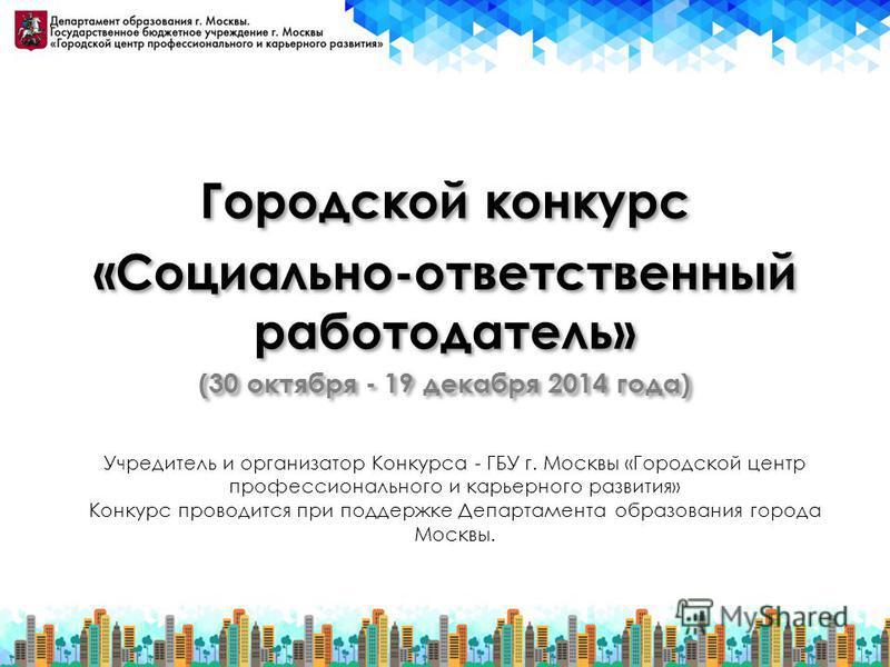 Городской конкурс «Социально-ответственный работодатель» (30 октября - 19 декабря 2014 года) Городской конкурс «Социально-ответственный работодатель» (30 октября - 19 декабря 2014 года) Учредитель и организатор Конкурса - ГБУ г. Москвы «Городской цен