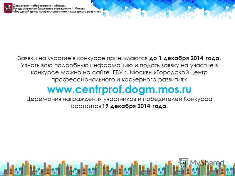 Заявки на участие в конкурсе принимаются до 1 декабря 2014 года. Узнать всю подробную информацию и подать заявку на участие в конкурсе можно на сайте ГБУ г. Москвы «Городской центр профессионального и карьерного развития»: www.centrprof.dogm.mos.ru Ц