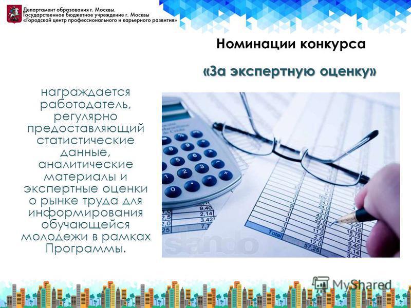 Номинации конкурса награждается работодатель, регулярно предоставляющий статистические данные, аналитические материалы и экспертные оценки о рынке труда для информирования обучающейся молодежи в рамках Программы. «За экспертную оценку»