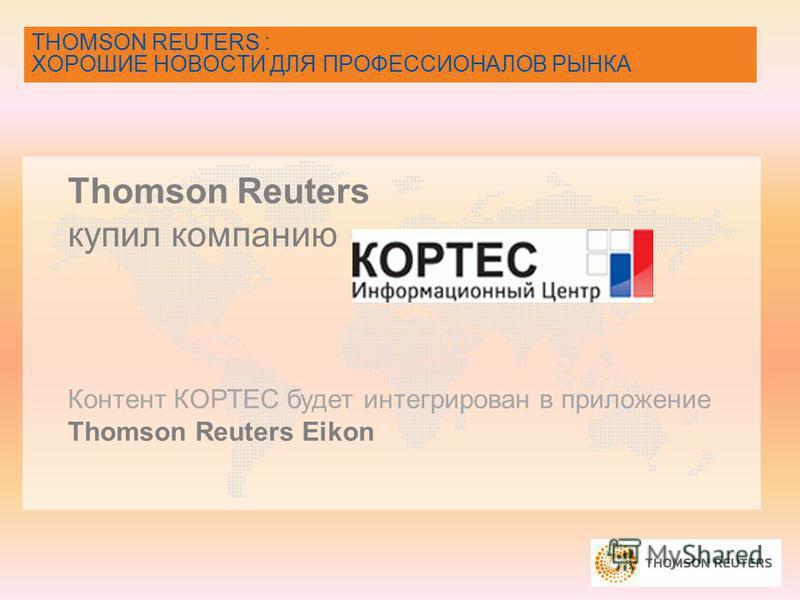 THOMSON REUTERS : ХОРОШИЕ НОВОСТИ ДЛЯ ПРОФЕССИОНАЛОВ РЫНКА Thomson Reuters купил компанию Контент КОРТЕС будет интегрирован в приложение Thomson Reuters Eikon