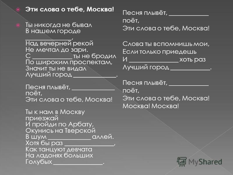 Эти слова о тебе, Москва! Ты никогда не бывал В нашем городе ______________, Над вечерней рекой Не мечтал до зари. С ____________ ты не бродил По широким проспектам, Значит ты не видал Лучший город _____________. Песня плывёт, _____________ поёт, Эти