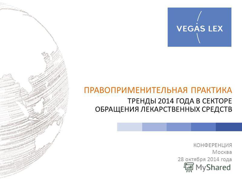 ПРАВОПРИМЕНИТЕЛЬНАЯ ПРАКТИКА ТРЕНДЫ 2014 ГОДА В СЕКТОРЕ ОБРАЩЕНИЯ ЛЕКАРСТВЕННЫХ СРЕДСТВ КОНФЕРЕНЦИЯ Москва 28 октября 2014 года