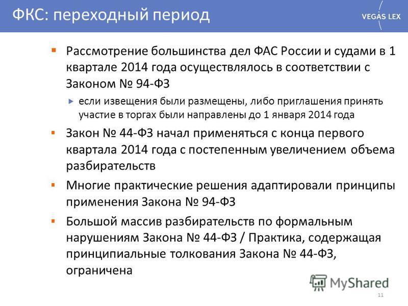 ФКС: переходный период 11 Рассмотрение большинства дел ФАС России и судами в 1 квартале 2014 года осуществлялось в соответствии с Законом 94-ФЗ если извещения были размещены, либо приглашения принять участие в торгах были направлены до 1 января 2014