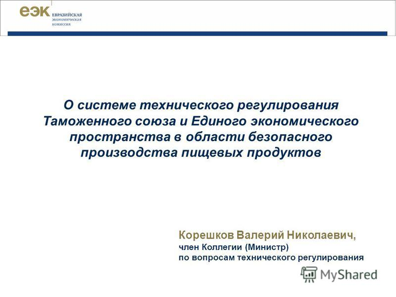 Корешков Валерий Николаевич, член Коллегии (Министр) по вопросам технического регулирования О системе технического регулирования Таможенного союза и Единого экономического пространства в области безопасного производства пищевых продуктов