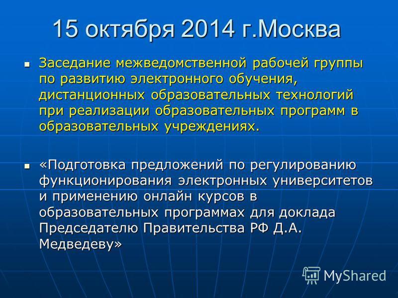 15 октября 2014 г.Москва Заседание межведомственной рабочей группы по развитию электронного обучения, дистанционных образовательных технологий при реализации образовательных программ в образовательных учреждениях. Заседание межведомственной рабочей г