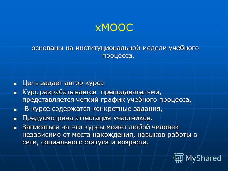 хMOOC основаны на институциональной модели учебного процесса. основаны на институциональной модели учебного процесса. Цель задает автор курса Цель задает автор курса Курс разрабатывается преподавателями, представляется четкий график учебного процесса