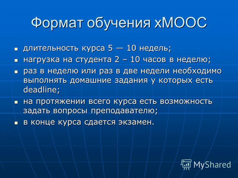 Формат обучения xMOOC длительность курса 5 10 недель; длительность курса 5 10 недель; нагрузка на студента 2 – 10 часов в неделю; нагрузка на студента 2 – 10 часов в неделю; раз в неделю или раз в две недели необходимо выполнять домашние задания у ко