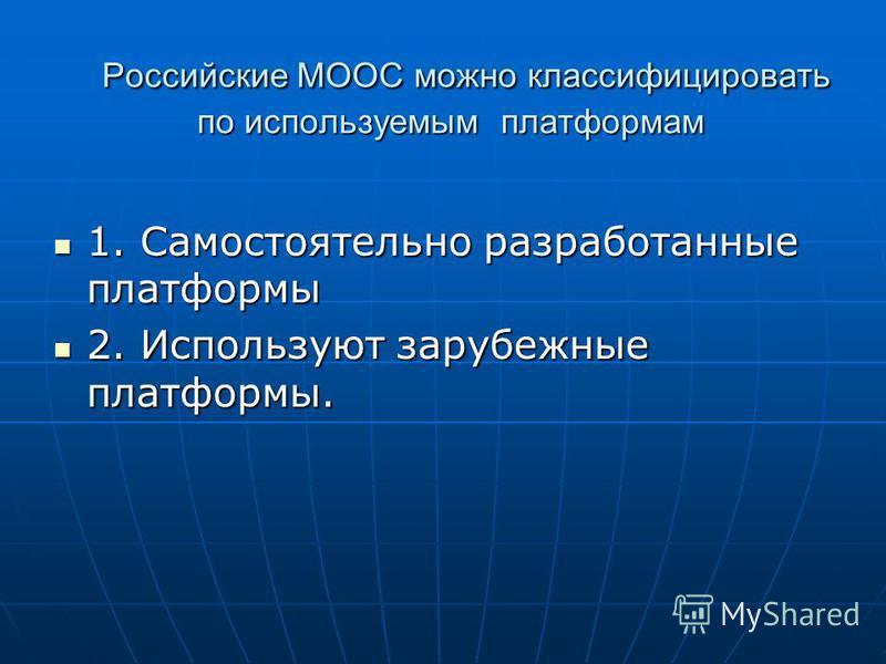 Российские МООС можно классифицировать по используемым платформам Российские МООС можно классифицировать по используемым платформам 1. Самостоятельно разработанные платформы 1. Самостоятельно разработанные платформы 2. Используют зарубежные платформы