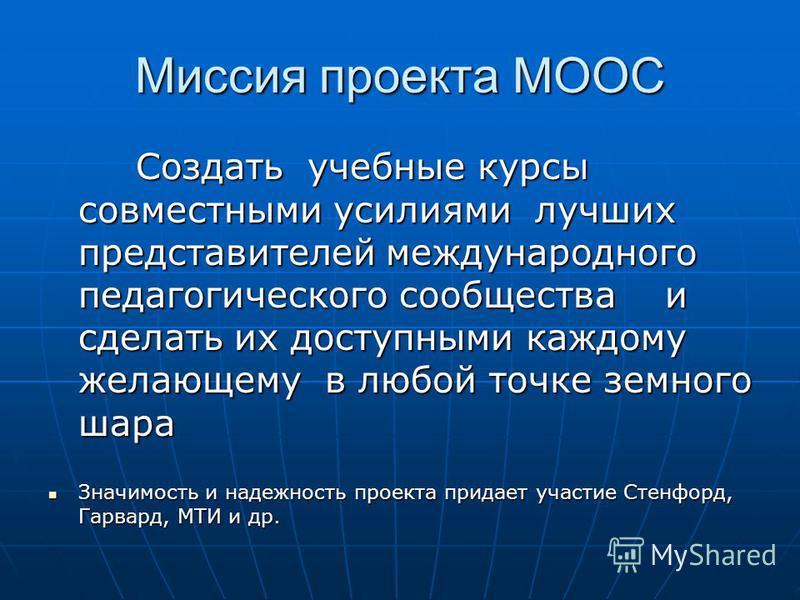 Миссия проекта MOOC Создать учебные курсы совместными усилиями лучших представителей международного педагогического сообщества и сделать их доступными каждому желающему в любой точке земного шара Создать учебные курсы совместными усилиями лучших пред