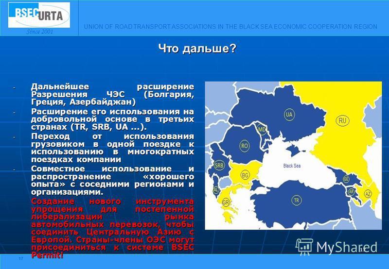 UNION OF ROAD TRANSPORT ASSOCIATIONS IN THE BLACK SEA ECONOMIC COOPERATION REGION Since 2001 17 - Дальнейшее расширение Разрешения ЧЭС (Болгария, Греция, Азербайджан) - Расширение его использования на добровольной основе в третьих странах (TR, SRB, U