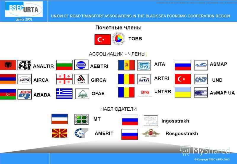 UNION OF ROAD TRANSPORT ASSOCIATIONS IN THE BLACK SEA ECONOMIC COOPERATION REGION © Copyright BSEC-URTA, 2013 Since 2001 UNION OF ROAD TRANSPORT ASSOCIATIONS IN THE BLACK SEA ECONOMIC АССОЦИАЦИИ - ЧЛЕНЫ : ANALTIR AIRCA ABADA AEBTRI GIRCA OFAE AITA AR
