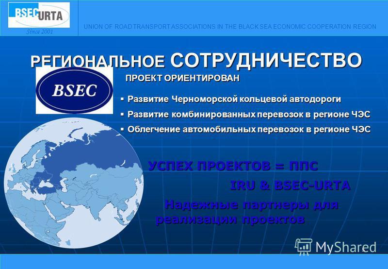 UNION OF ROAD TRANSPORT ASSOCIATIONS IN THE BLACK SEA ECONOMIC COOPERATION REGION Since 2001 5 РЕГИОНАЛЬНОЕ СОТРУДНИЧЕСТВО УСПЕХ ПРОЕКТОВ = ППС IRU & BSEC-URTA IRU & BSEC-URTA Надежные партнеры для реализации проектов Надежные партнеры для реализации