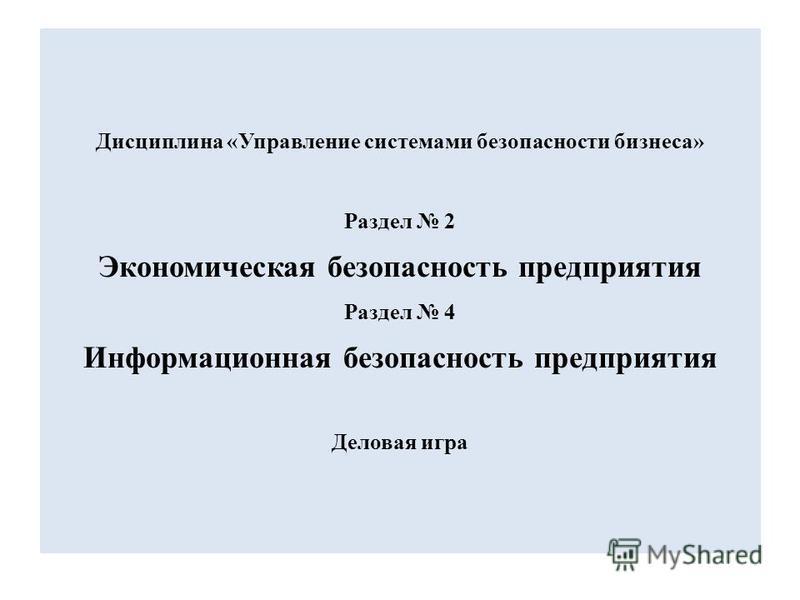 Дисциплина «Управление системами безопасности бизнеса» Раздел 2 Экономическая безопасность предприятия Раздел 4 Информационная безопасность предприятия Деловая игра