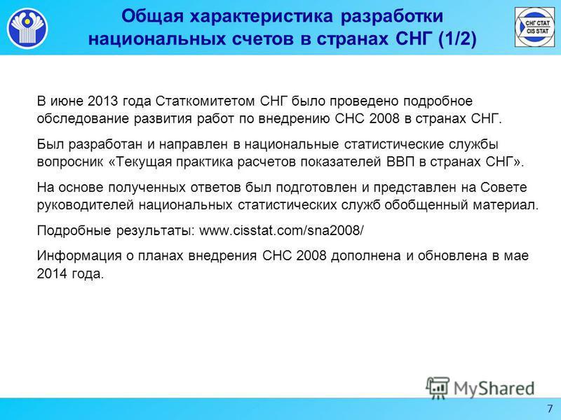 7 Общая характеристика разработки национальных счетов в странах СНГ (1/2) В июне 2013 года Статкомитетом СНГ было проведено подробное обследование развития работ по внедрению СНС 2008 в странах СНГ. Был разработан и направлен в национальные статистич