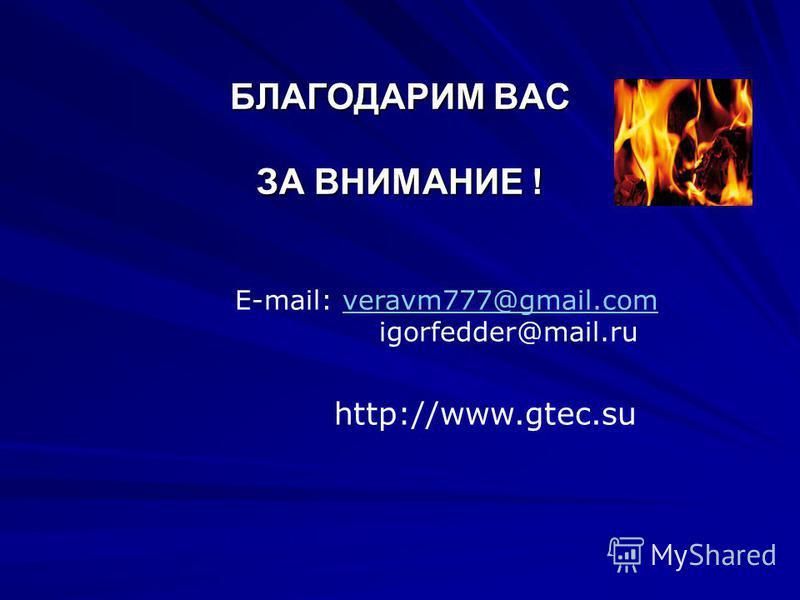 БЛАГОДАРИМ ВАС ЗА ВНИМАНИЕ ! БЛАГОДАРИМ ВАС ЗА ВНИМАНИЕ ! E-mail: veravm777@gmail.comveravm777@gmail.com igorfedder@mail.ru http://www.gtec.su