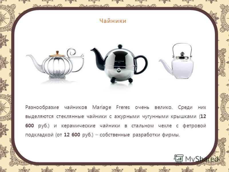 Чайники Разнообразие чайников Mariage Freres очень велико. Среди них выделяются стеклянные чайники с ажурными чугунными крышками (12 600 руб.) и керамические чайники в стальном чехле с фетровой подкладкой (от 12 600 руб.) – собственные разработки фир
