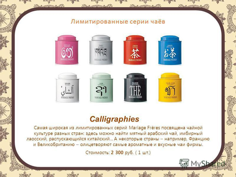 Лимитированные серии чаёв Calligraphies Самая широкая из лимитированных серий Mariage Frères посвящена чайной культуре разных стран: здесь можно найти мятный арабский чай, имбирный лаосский, распускающийся китайский… А некоторые страны – например, Фр