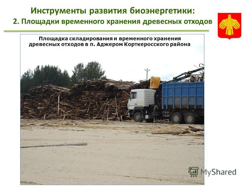 Инструменты развития биоэнергетики: 2. Площадки временного хранения древесных отходов Площадка складирования и временного хранения древесных отходов в п. Аджером Корткеросского района