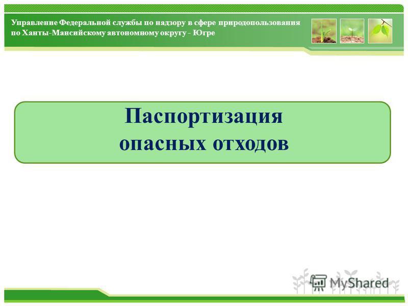 Управление Федеральной службы по надзору в сфере природопользования по Ханты-Мансийскому автономному округу - Югре Паспортизация опасных отходов