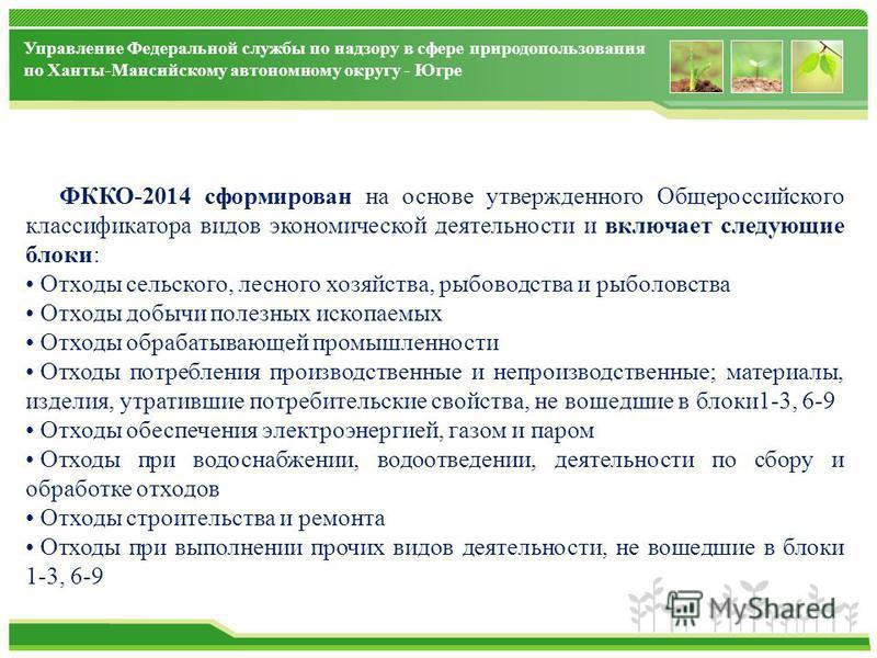 Управление Федеральной службы по надзору в сфере природопользования по Ханты-Мансийскому автономному округу - Югре ФККО-2014 сформирован на основе утвержденного Общероссийского классификатора видов экономической деятельности и включает следующие блок