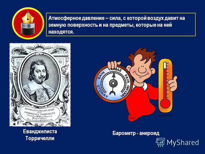 Атмосферное давление – сила, с которой воздух давит на земную поверхность и на предметы, которые на ней находятся. Еванджелиста Торричелли Барометр - анероид