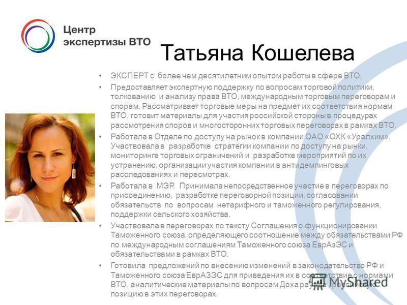 Татьяна Кошелева ЭКСПЕРТ с более чем десятилетним опытом работы в сфере ВТО, Предоставляет экспертную поддержку по вопросам торговой политики, толкованию и анализу права ВТО, международным торговым переговорам и спорам. Рассматривает торговые меры на
