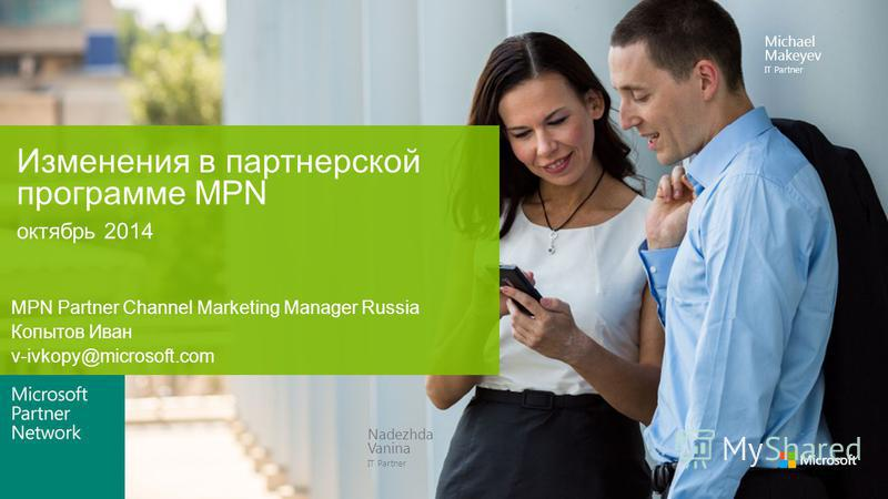 Nadezhda Vanina IT Partner Michael Makeyev IT Partner октябрь 2014 Изменения в партнерской программе MPN MPN Partner Channel Marketing Manager Russia Копытов Иван v-ivkopy@microsoft.com