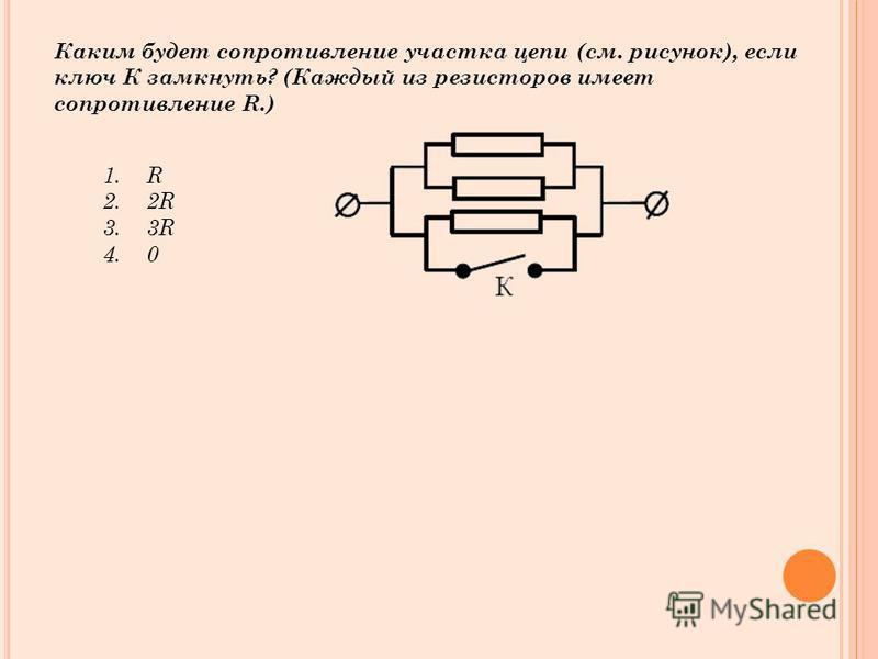 Каким будет сопротивление участка цепи (см. рисунок), если ключ К замкнуть? (Каждый из резисторов имеет сопротивление R.) 1. R 2.2R 3.3R 4.0