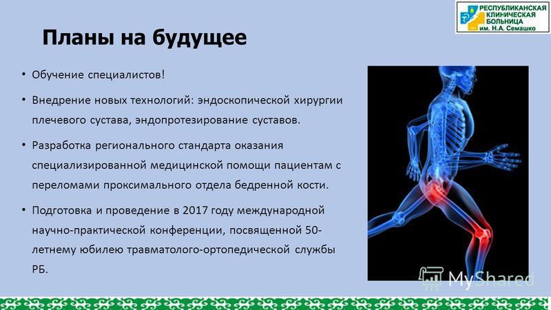 Планы на будущее Обучение специалистов! Внедрение новых технологий: эндоскопической хирургии плечевого сустава, эндопротезирование суставов. Разработка регионального стандарта оказания специализированной медицинской помощи пациентам с переломами прок