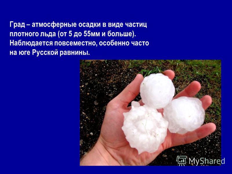 Град – атмосферные осадки в виде частиц плотного льда (от 5 до 55 мм и больше). Наблюдается повсеместно, особенно часто на юге Русской равнины.