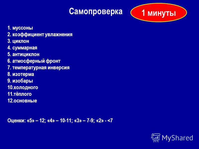 1. муссоны 2. коэффициент увлажнения 3. циклон 4. суммарная 5. антициклон 6. атмосферный фронт 7. температурная инверсия 8. изотерма 9. изобары 10. холодного 11.тёплого 12. основные Оценки: «5» – 12; «4» – 10-11; «3» – 7-9; «2» -