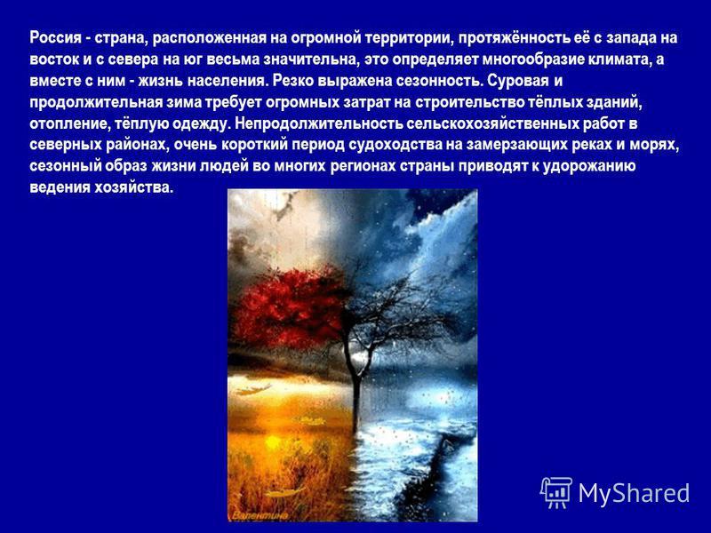 Россия - страна, расположенная на огромной территории, протяжённость её с запада на восток и с севера на юг весьма значительна, это определяет многообразие климата, а вместе с ним - жизнь населения. Резко выражена сезонность. Суровая и продолжительна