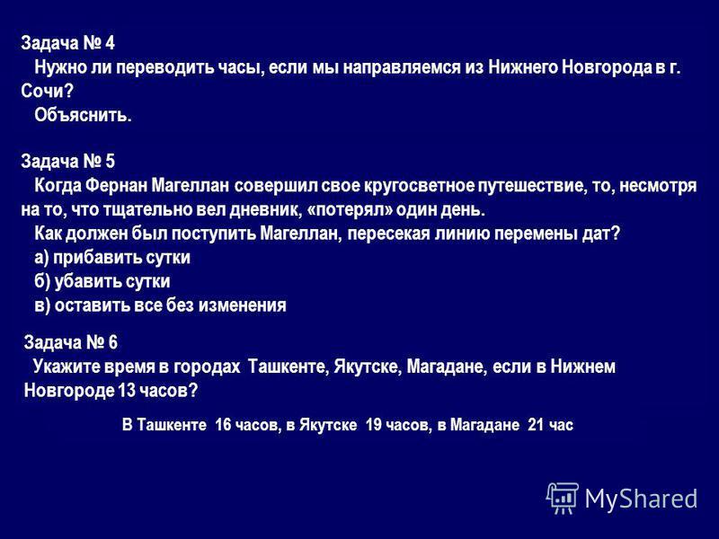 Задача 4 Нужно ли переводить часы, если мы направляемся из Нижнего Новгорода в г. Сочи? Объяснить. Задача 5 Когда Фернан Магеллан совершил свое кругосветное путешествие, то, несмотря на то, что тщательно вел дневник, «потерял» один день. Как должен б