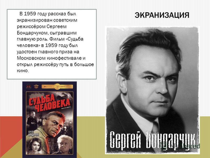 ЭКРАНИЗАЦИЯ В 1959 году рассказ был экранизирован советским режиссёром Сергеем Бондарчуком, сыгравшим главную роль. Фильм «Судьба человека» в 1959 году был удостоен главного приза на Московском кинофестивале и открыл режиссёру путь в большое кино.
