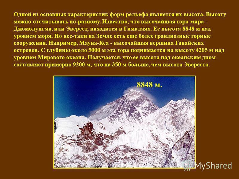 Одной из основных характеристик форм рельефа является их высота. Высоту можно отсчитывать по-разному. Известно, что высочайшая гора мира - Джомолунгма, или Эверест, находится в Гималаях. Ее высота 8848 м над уровнем моря. Но все-таки на Земле есть ещ