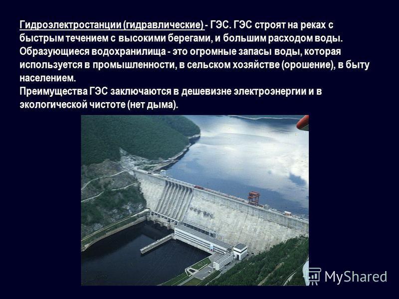 Гидроэлектростанции (гидравлические) - ГЭС. ГЭС строят на реках с быстрым течением с высокими берегами, и большим расходом воды. Образующиеся водохранилища - это огромные запасы воды, которая используется в промышленности, в сельском хозяйстве (ороше