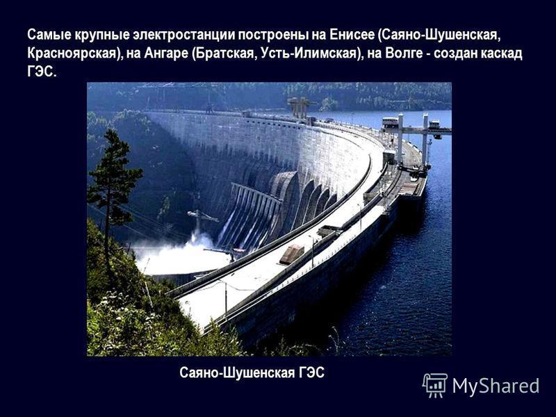 Самые крупные электростанции построены на Енисее (Саяно-Шушенская, Красноярская), на Ангаре (Братская, Усть-Илимская), на Волге - создан каскад ГЭС. Саяно-Шушенская ГЭС