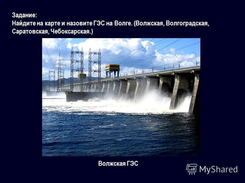 Задание: Найдите на карте и назовите ГЭС на Волге. (Волжская, Волгоградская, Саратовская, Чебоксарская.) Волжская ГЭС