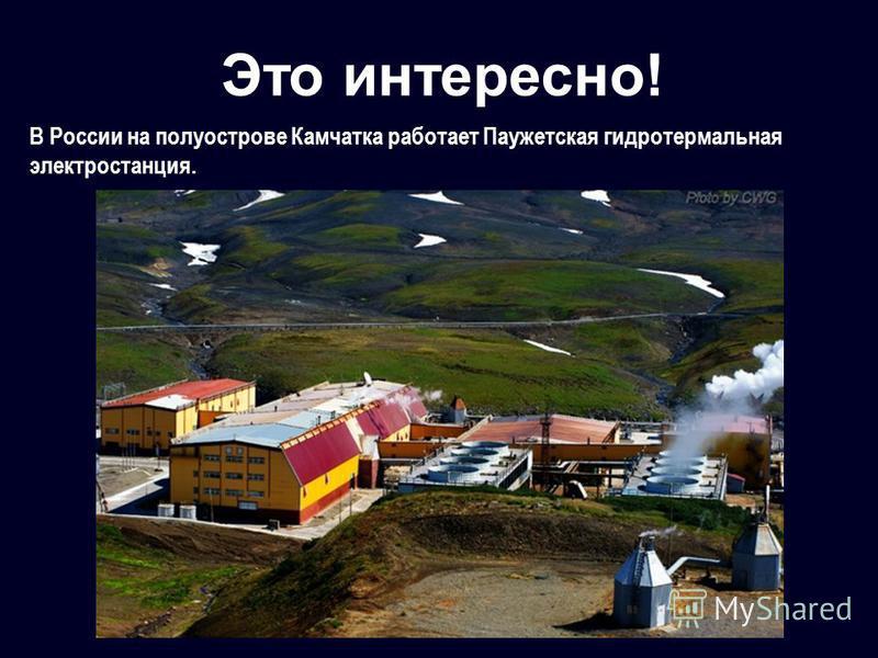 Это интересно! В России на полуострове Камчатка работает Паужетская гидротермальная электростанция.