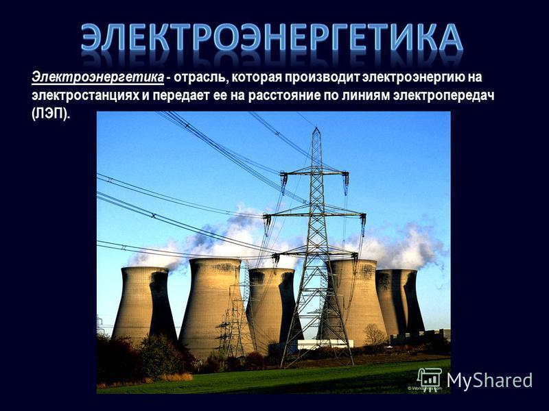 Электроэнергетика - отрасль, которая производит электроэнергию на электростанциях и передает ее на расстояние по линиям электропередач (ЛЭП).