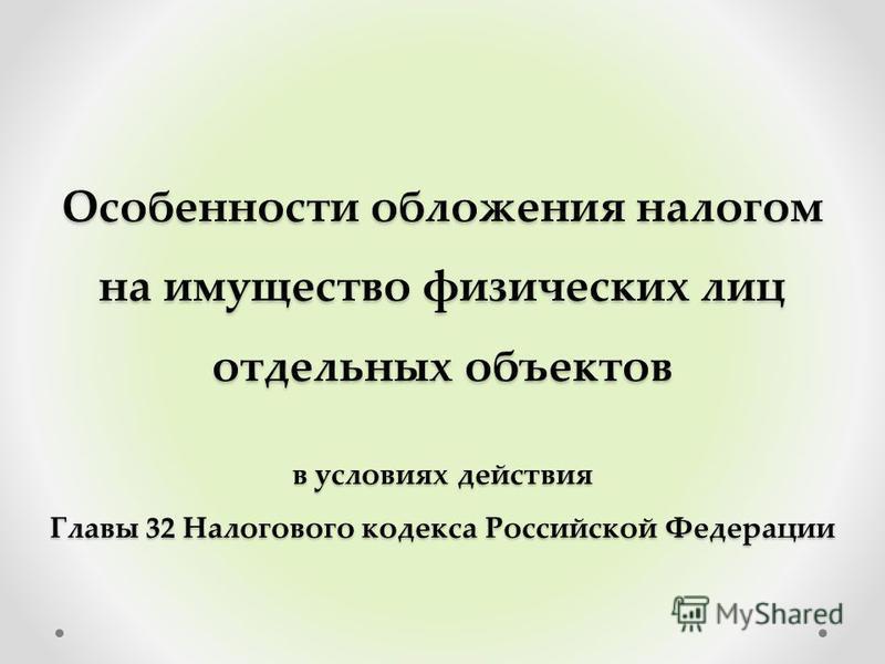 Особенности обложения налогом на имущество физических лиц отдельных объектов в условиях действия Главы 32 Налогового кодекса Российской Федерации
