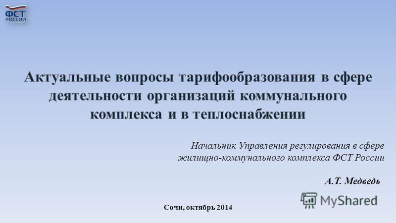 Сочи, октябрь 2014 Начальник Управления регулирования в сфере жилищно-коммунального комплекса ФСТ России А.Т. Медведь