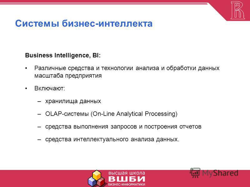 Системы бизнес-интеллекта Business Intelligence, BI: Различные средства и технологии анализа и обработки данных масштаба предприятия Включают: –хранилища данных –OLAP-системы (On-Line Analytical Processing) –средства выполнения запросов и построения